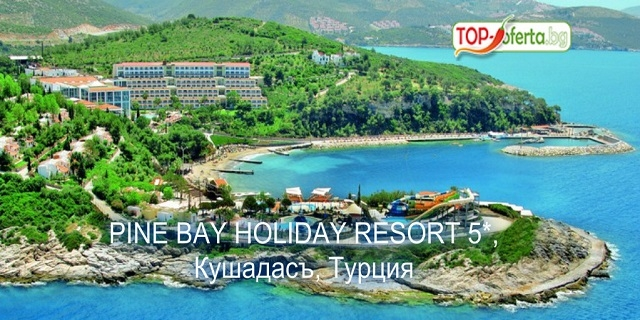 5 нощувки на база all inclusive за един човек в PINE BAY RESORT 5*, Кушадасъ, Турция